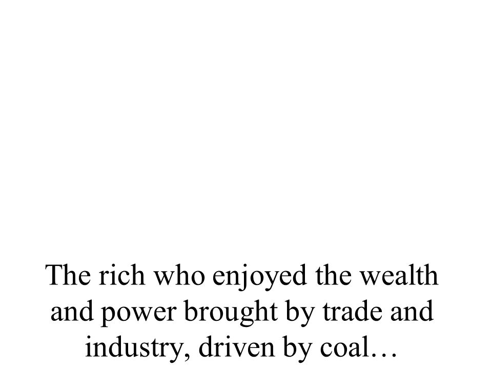The rich who enjoyed the wealth and power brought by trade and industry, driven by coal…