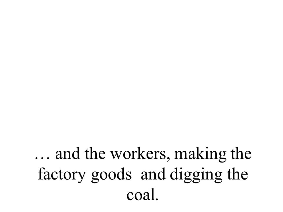 … and the workers, making the factory goods and digging the coal.