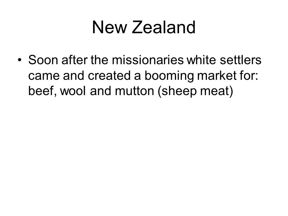 New Zealand Soon after the missionaries white settlers came and created a booming market for: beef, wool and mutton (sheep meat)