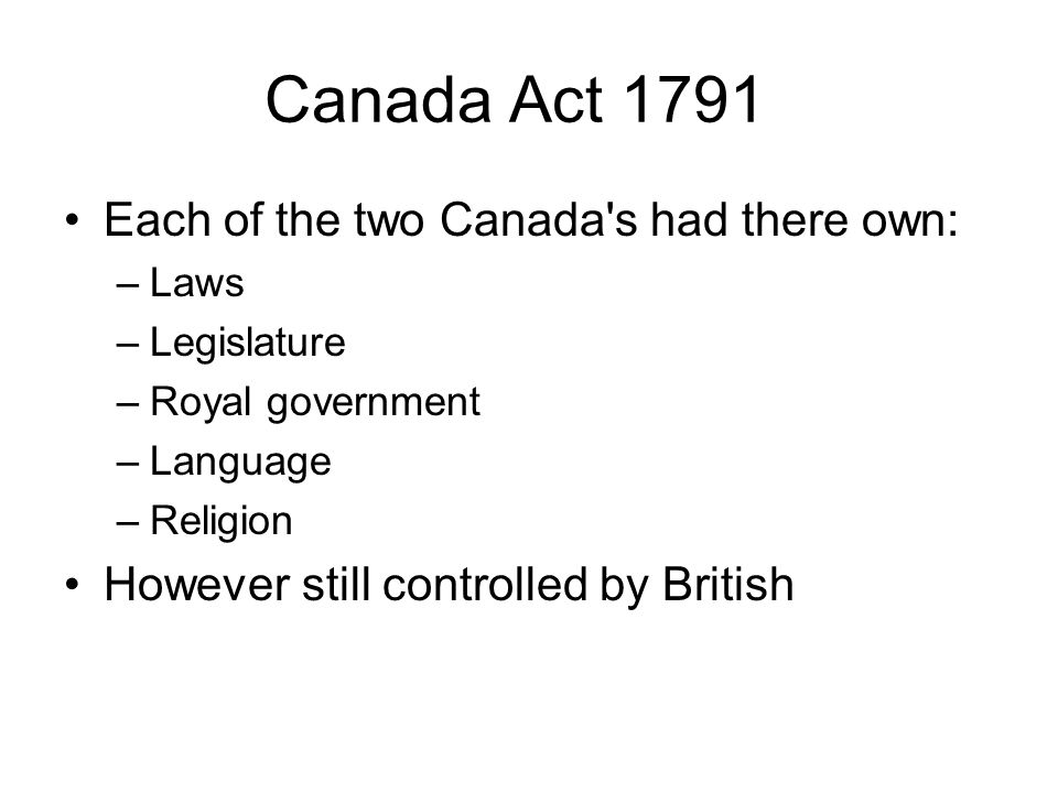 Canada Act 1791 Each of the two Canada s had there own: