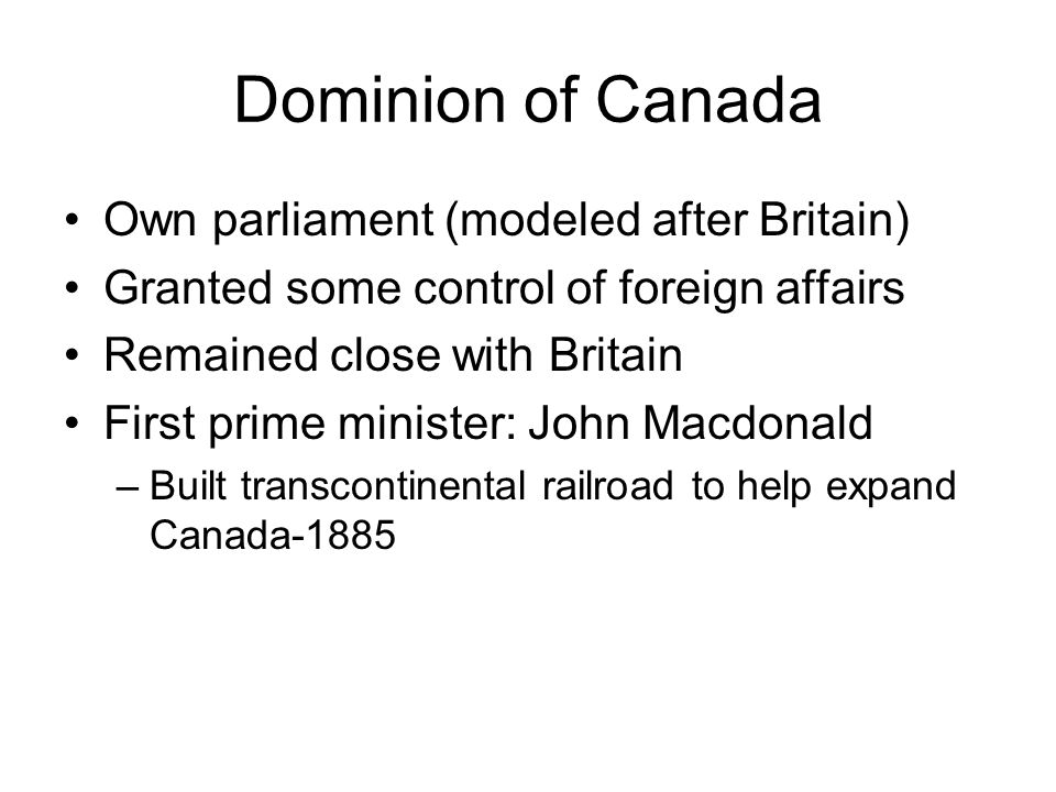Dominion of Canada Own parliament (modeled after Britain)
