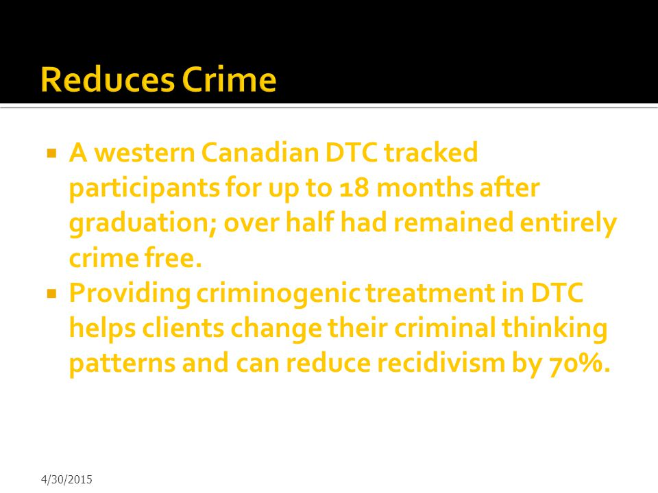 Reduces Crime A western Canadian DTC tracked participants for up to 18 months after graduation; over half had remained entirely crime free.