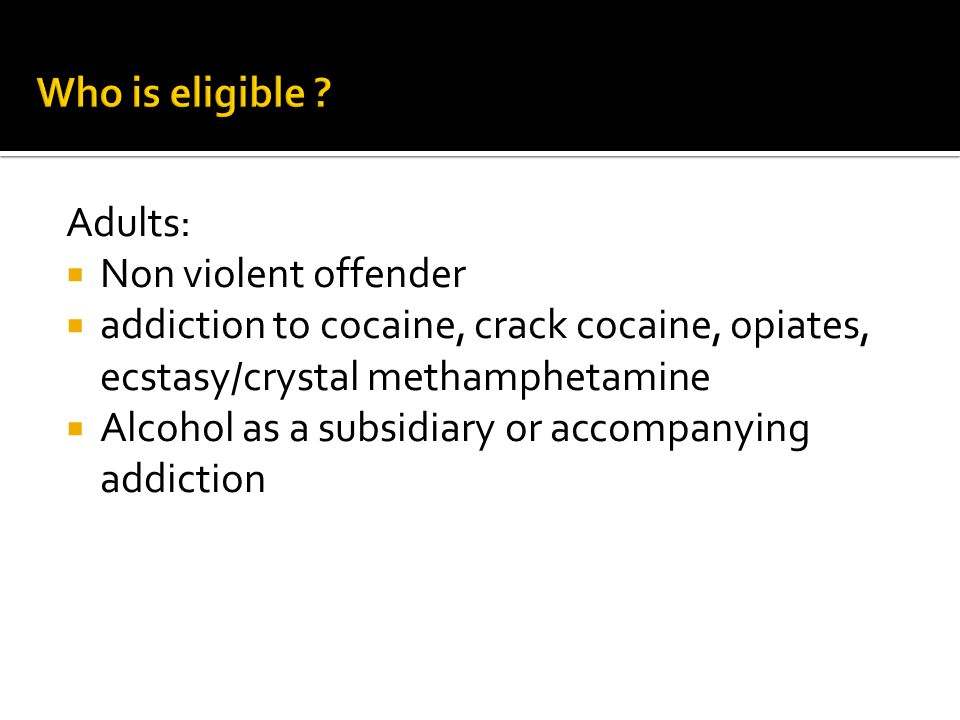 Who is eligible Adults: Non violent offender. addiction to cocaine, crack cocaine, opiates, ecstasy/crystal methamphetamine.