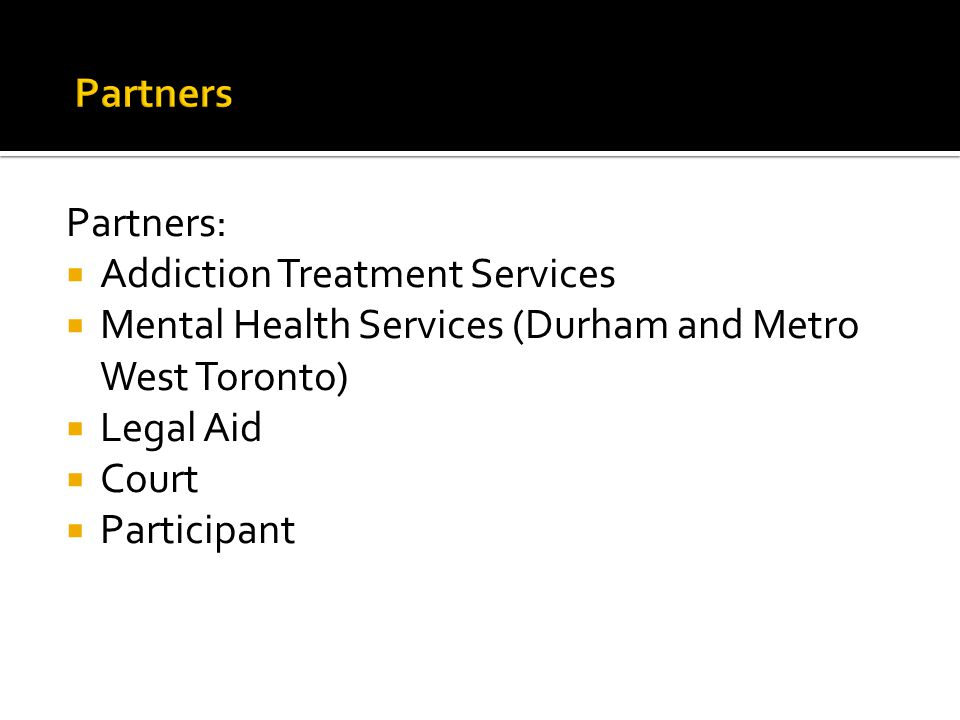Partners Partners: Addiction Treatment Services. Mental Health Services (Durham and Metro West Toronto)