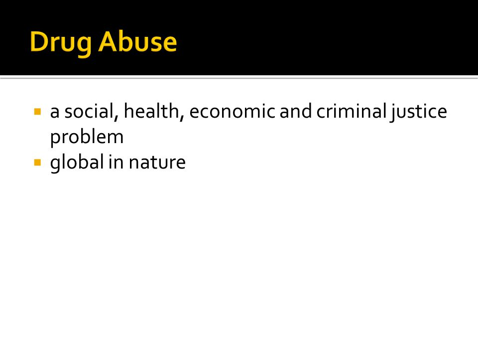 Drug Abuse a social, health, economic and criminal justice problem