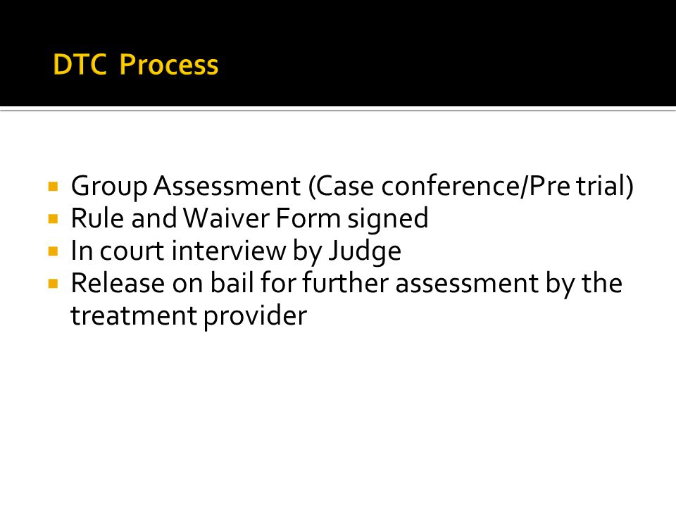 DTC Process Group Assessment (Case conference/Pre trial) Rule and Waiver Form signed. In court interview by Judge.