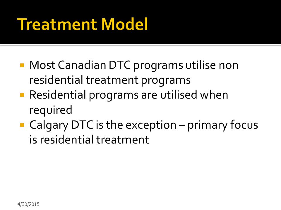 Treatment Model Most Canadian DTC programs utilise non residential treatment programs. Residential programs are utilised when required.