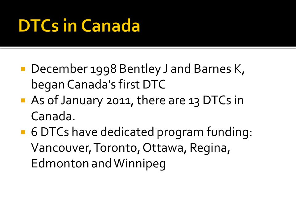4/13/2017 DTCs in Canada. December 1998 Bentley J and Barnes K, began Canada s first DTC. As of January 2011, there are 13 DTCs in Canada.