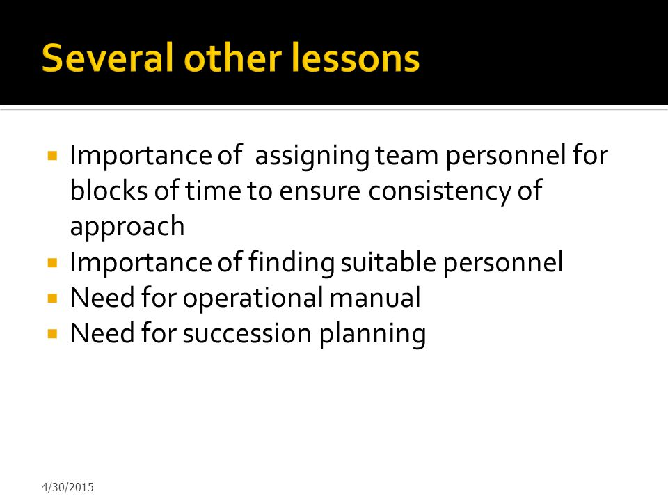 Several other lessons Importance of assigning team personnel for blocks of time to ensure consistency of approach.