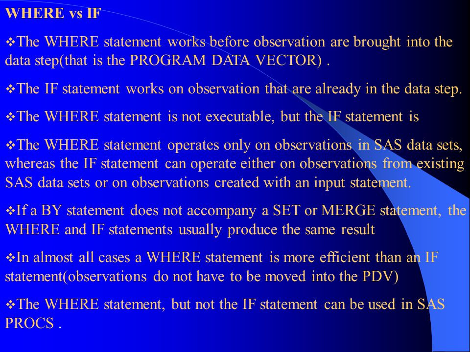 WHERE vs IF The WHERE statement works before observation are brought into the data step(that is the PROGRAM DATA VECTOR) .