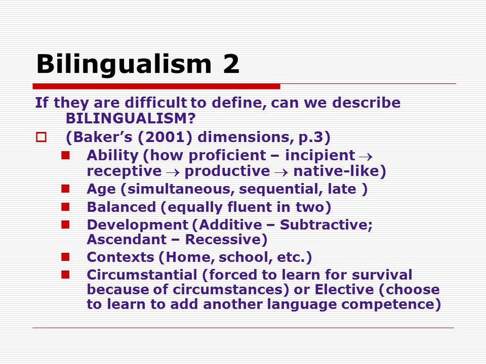 Bilingualism 2 If they are difficult to define, can we describe BILINGUALISM (Baker's (2001) dimensions, p.3)