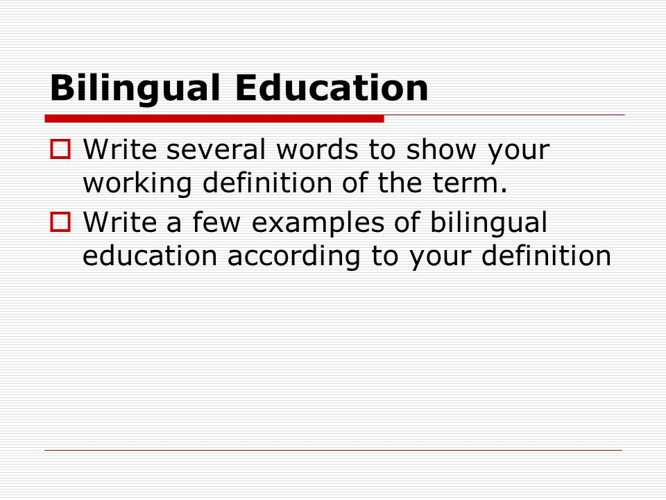 Bilingual Education Write several words to show your working definition of the term.