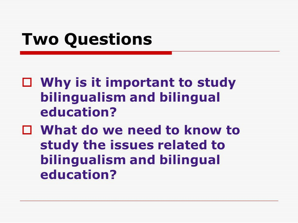 Two Questions Why is it important to study bilingualism and bilingual education