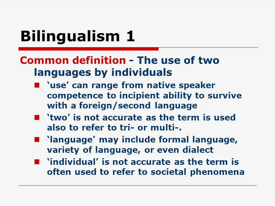 Bilingualism 1 Common definition - The use of two languages by individuals.