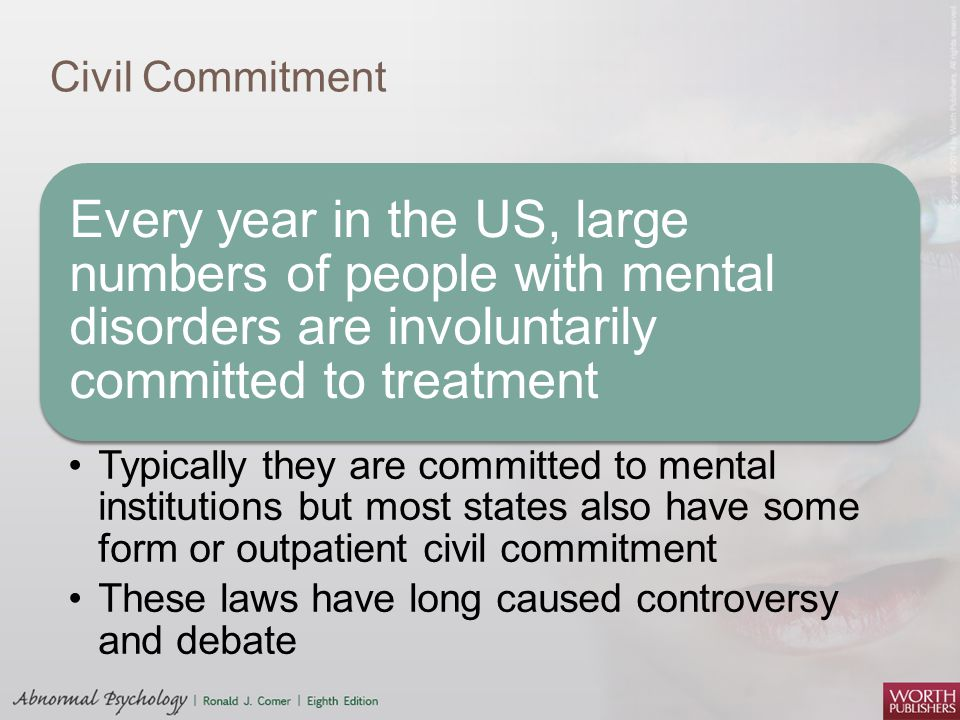 Civil Commitment Every year in the US, large numbers of people with mental disorders are involuntarily committed to treatment.