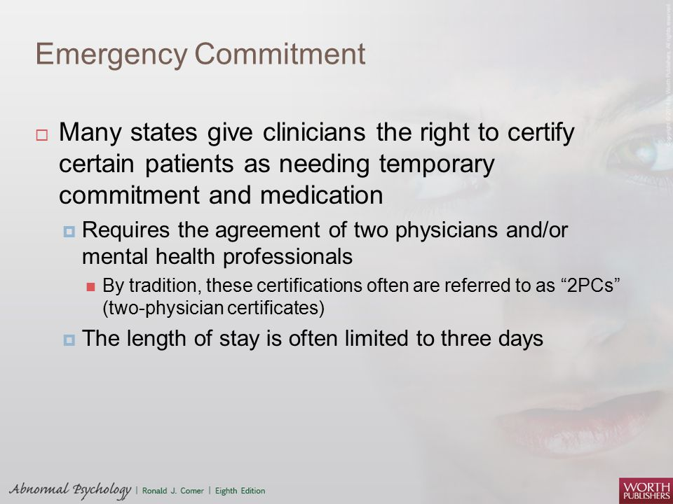 Emergency Commitment Many states give clinicians the right to certify certain patients as needing temporary commitment and medication.