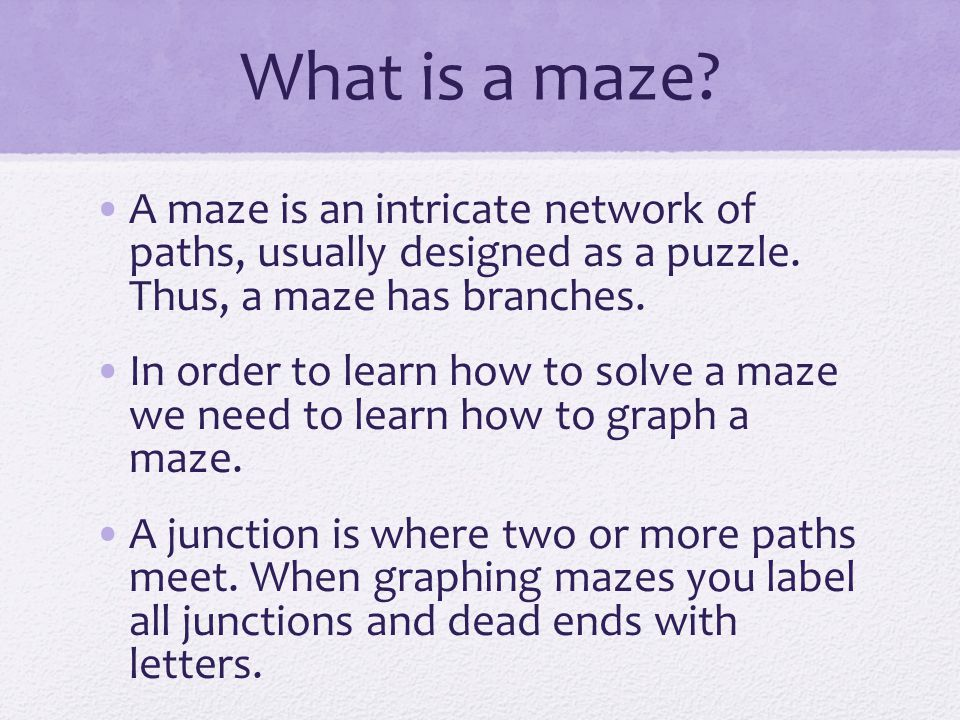 What is a maze A maze is an intricate network of paths, usually designed as a puzzle. Thus, a maze has branches.