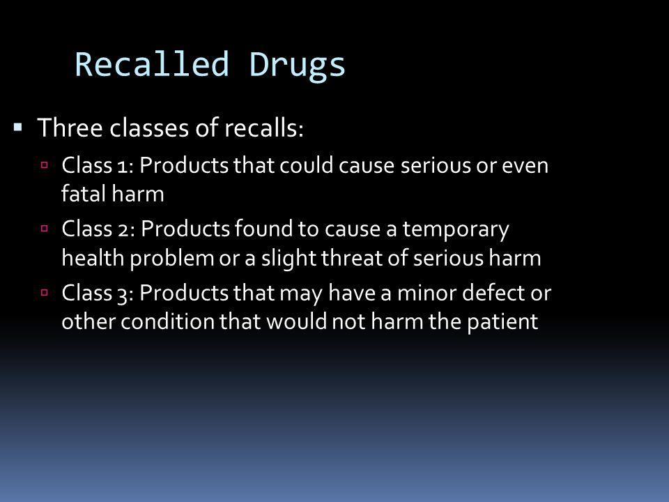 Recalled Drugs Three classes of recalls: