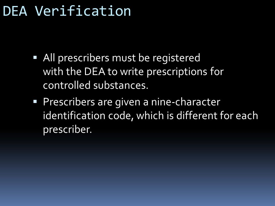 DEA Verification All prescribers must be registered with the DEA to write prescriptions for controlled substances.