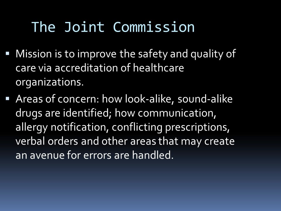 The Joint Commission Mission is to improve the safety and quality of care via accreditation of healthcare organizations.