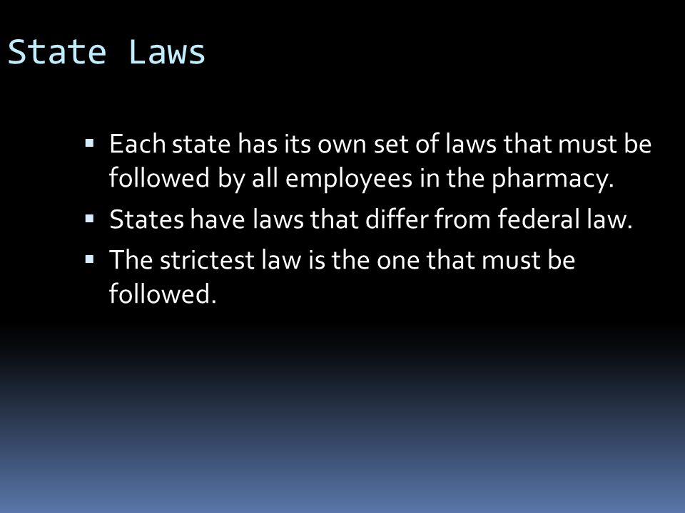 State Laws Each state has its own set of laws that must be followed by all employees in the pharmacy.