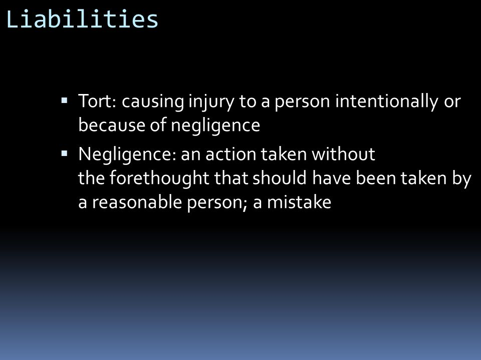 Liabilities Tort: causing injury to a person intentionally or because of negligence.