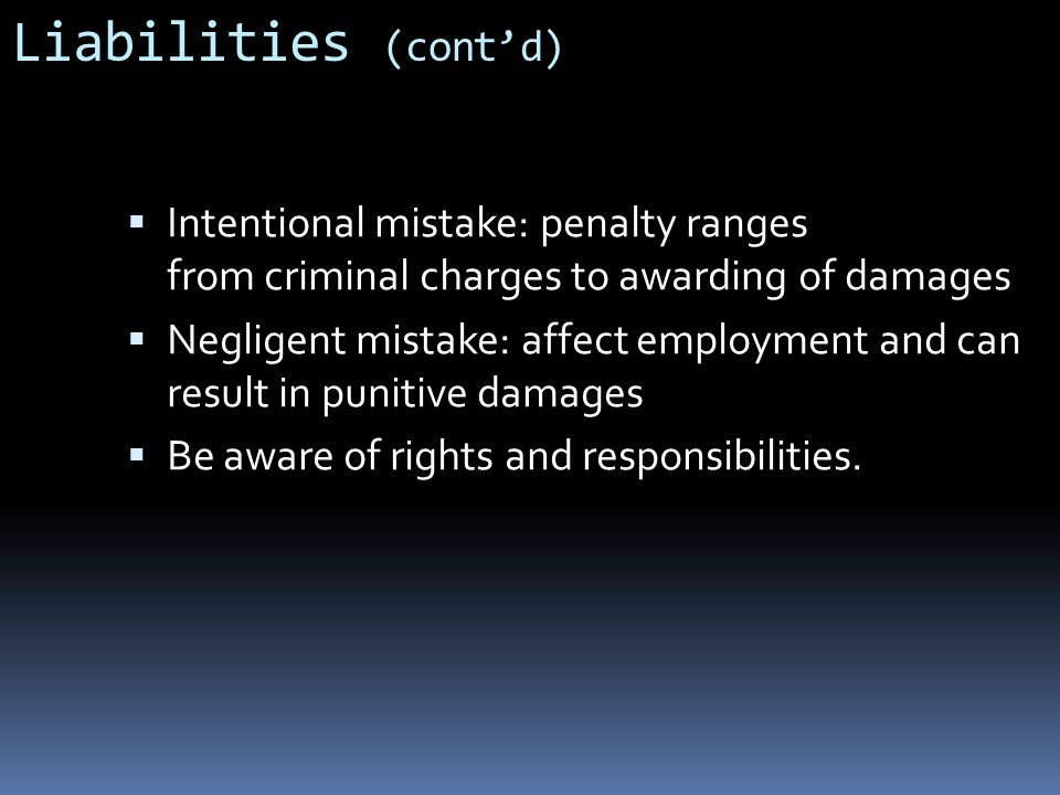 Liabilities (cont'd) Intentional mistake: penalty ranges from criminal charges to awarding of damages.