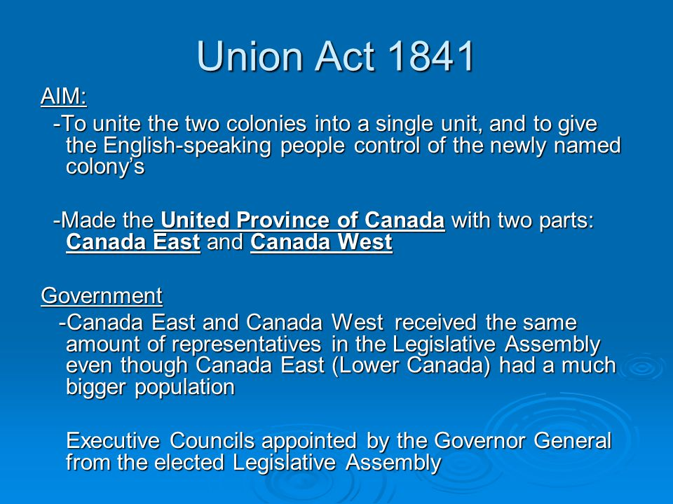 Union Act 1841 AIM: -To unite the two colonies into a single unit, and to give the English-speaking people control of the newly named colony's.