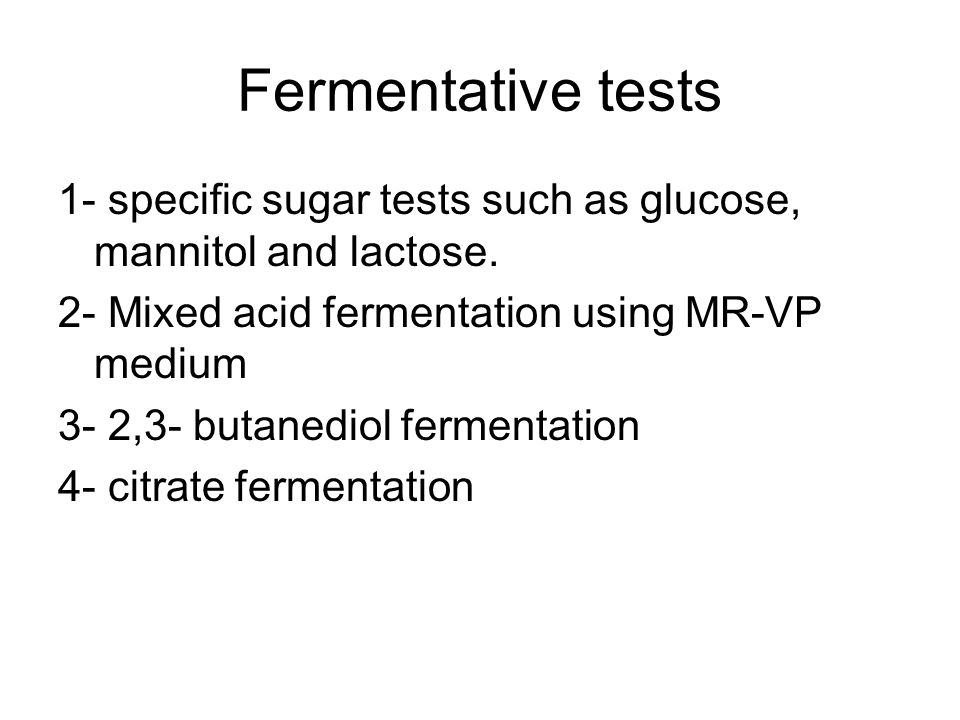 Fermentative tests 1- specific sugar tests such as glucose, mannitol and lactose. 2- Mixed acid fermentation using MR-VP medium.