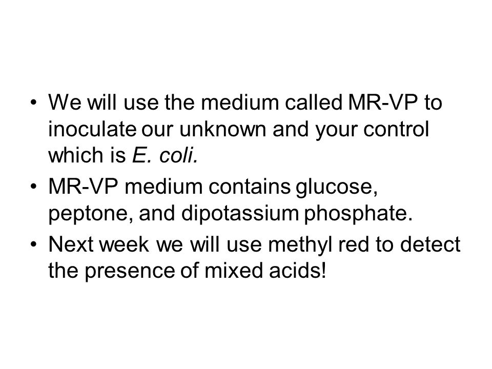 We will use the medium called MR-VP to inoculate our unknown and your control which is E. coli.
