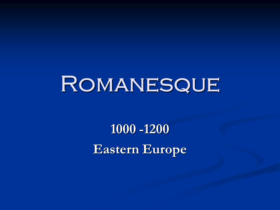 Romanesque 1000 -1200 Eastern Europe