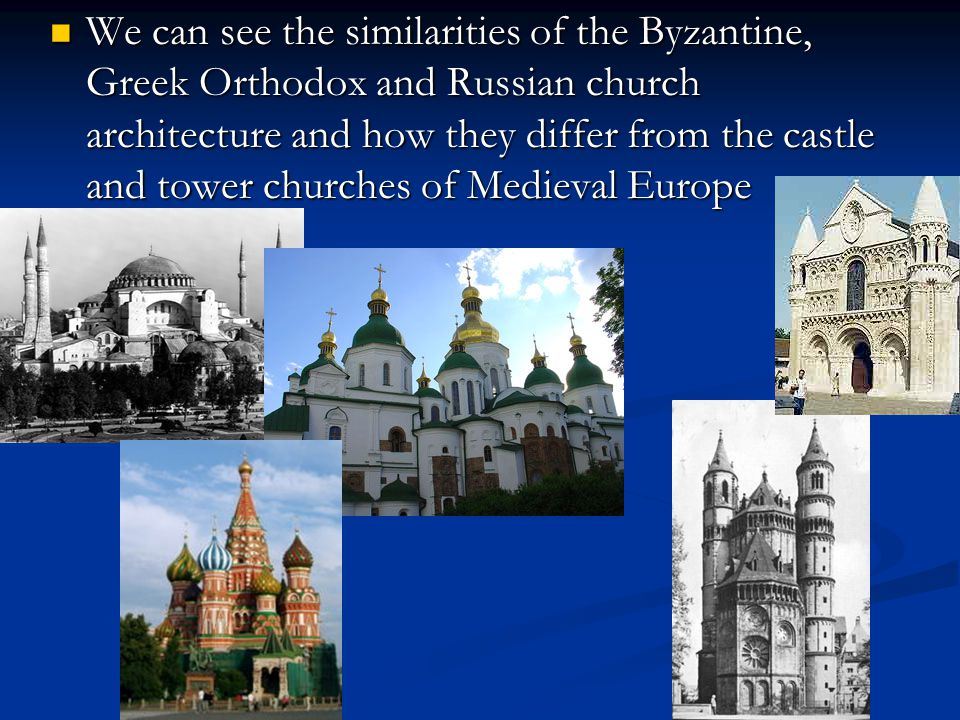We can see the similarities of the Byzantine, Greek Orthodox and Russian church architecture and how they differ from the castle and tower churches of Medieval Europe