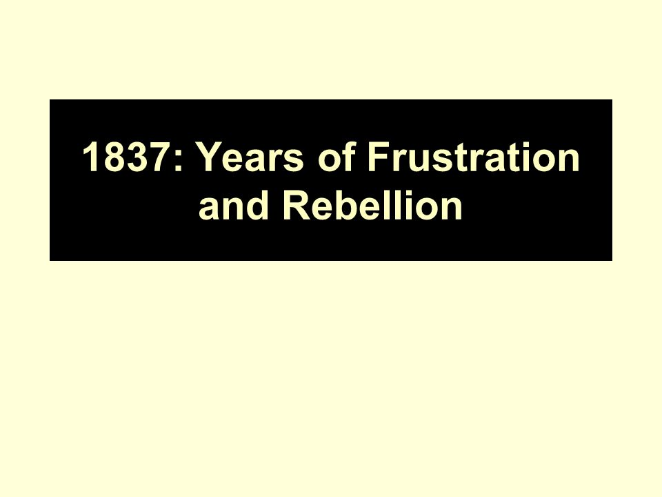 1837: Years of Frustration and Rebellion