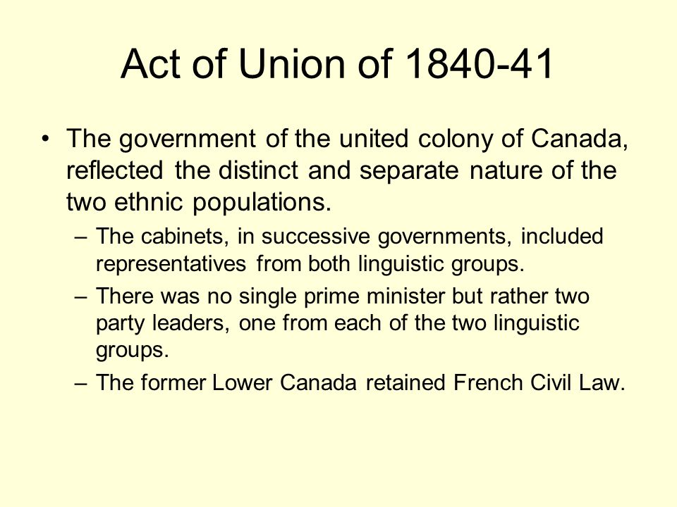 Act of Union of 1840-41 The government of the united colony of Canada, reflected the distinct and separate nature of the two ethnic populations.