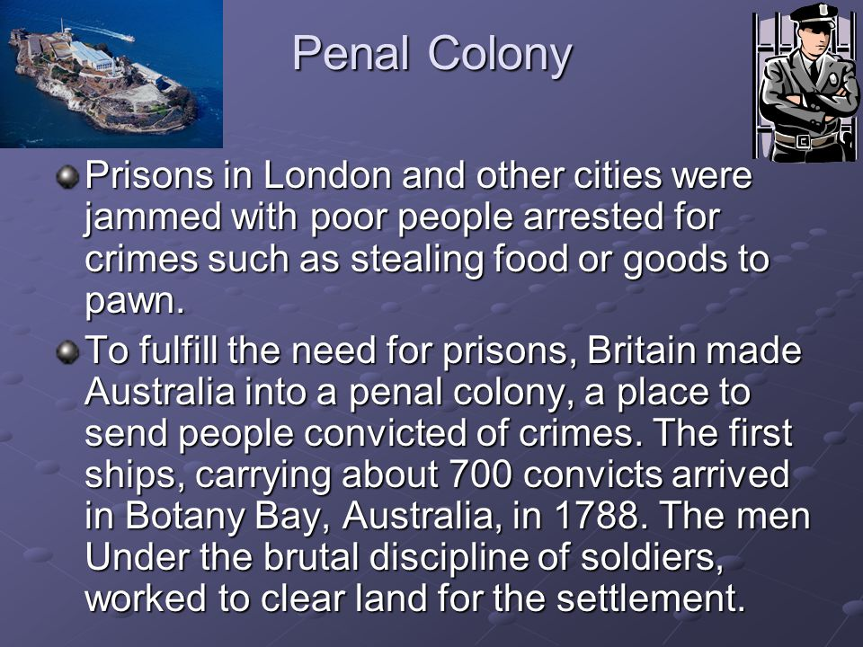 Penal Colony Prisons in London and other cities were jammed with poor people arrested for crimes such as stealing food or goods to pawn.