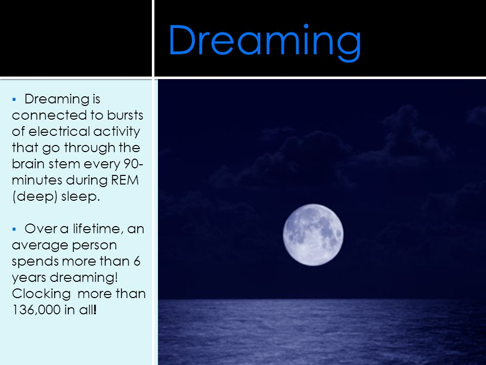 Dreaming Dreaming is connected to bursts of electrical activity that go through the brain stem every 90-minutes during REM (deep) sleep.