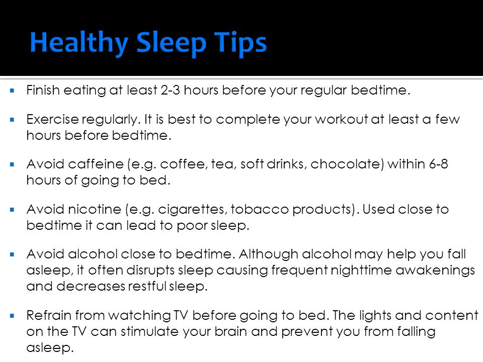 Healthy Sleep Tips Finish eating at least 2-3 hours before your regular bedtime.