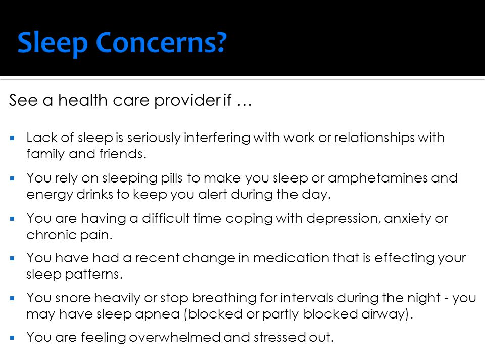 Sleep Concerns See a health care provider if …