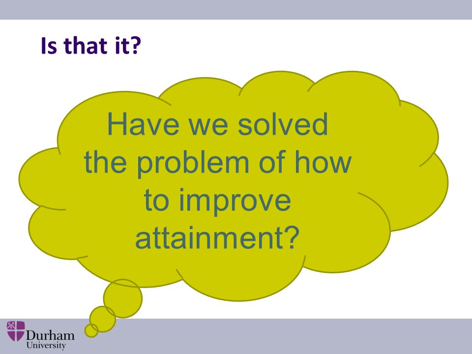 Have we solved the problem of how to improve attainment