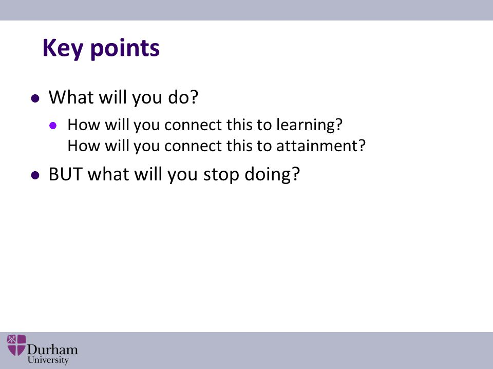 Key points What will you do BUT what will you stop doing