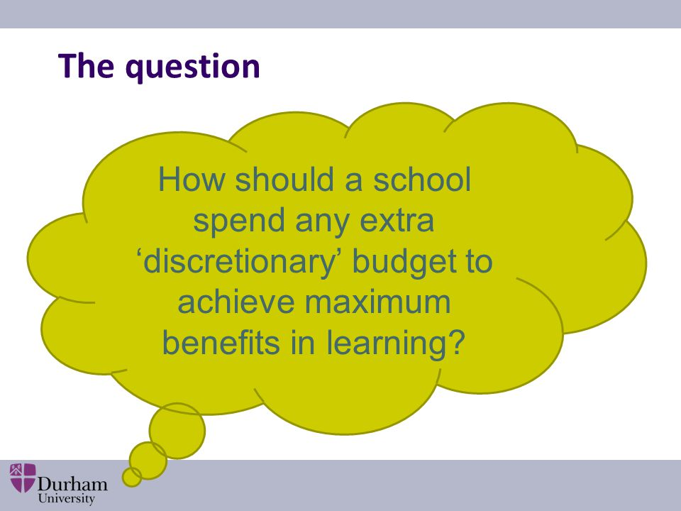 The question How should a school spend any extra 'discretionary' budget to achieve maximum benefits in learning