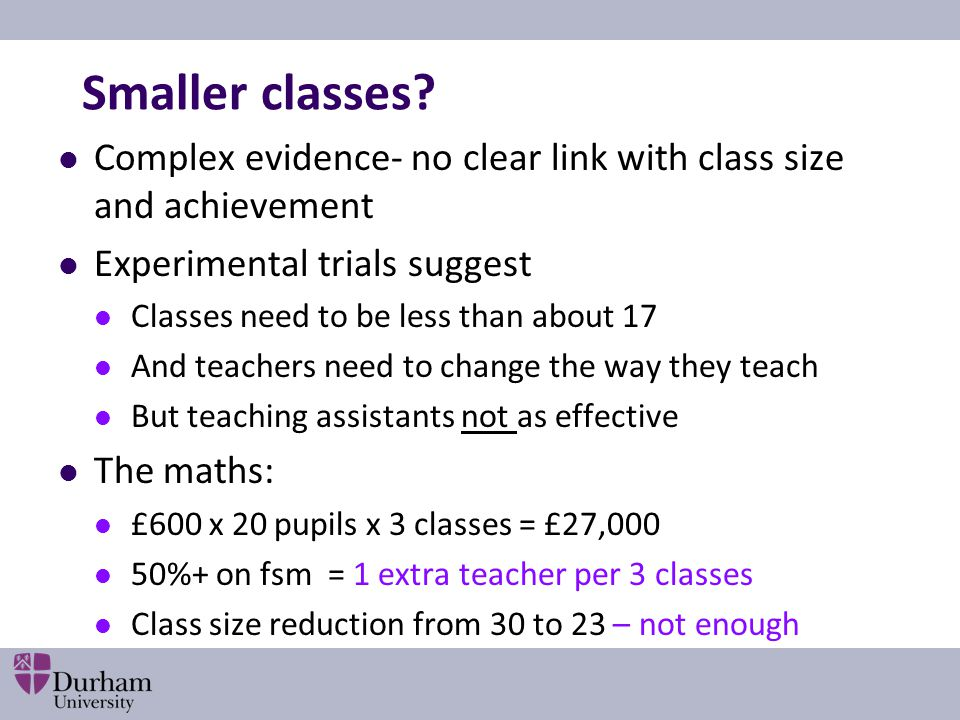 Smaller classes Complex evidence- no clear link with class size and achievement. Experimental trials suggest.