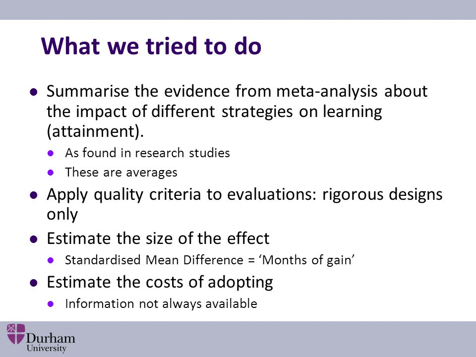 What we tried to do Summarise the evidence from meta-analysis about the impact of different strategies on learning (attainment).