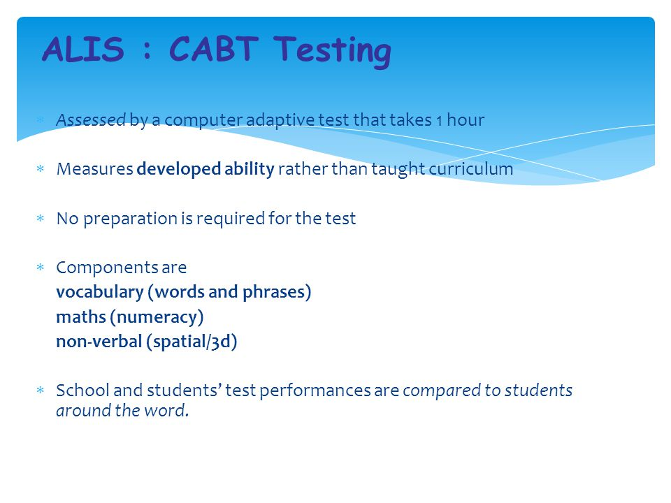 ALIS : CABT Testing Assessed by a computer adaptive test that takes 1 hour. Measures developed ability rather than taught curriculum.