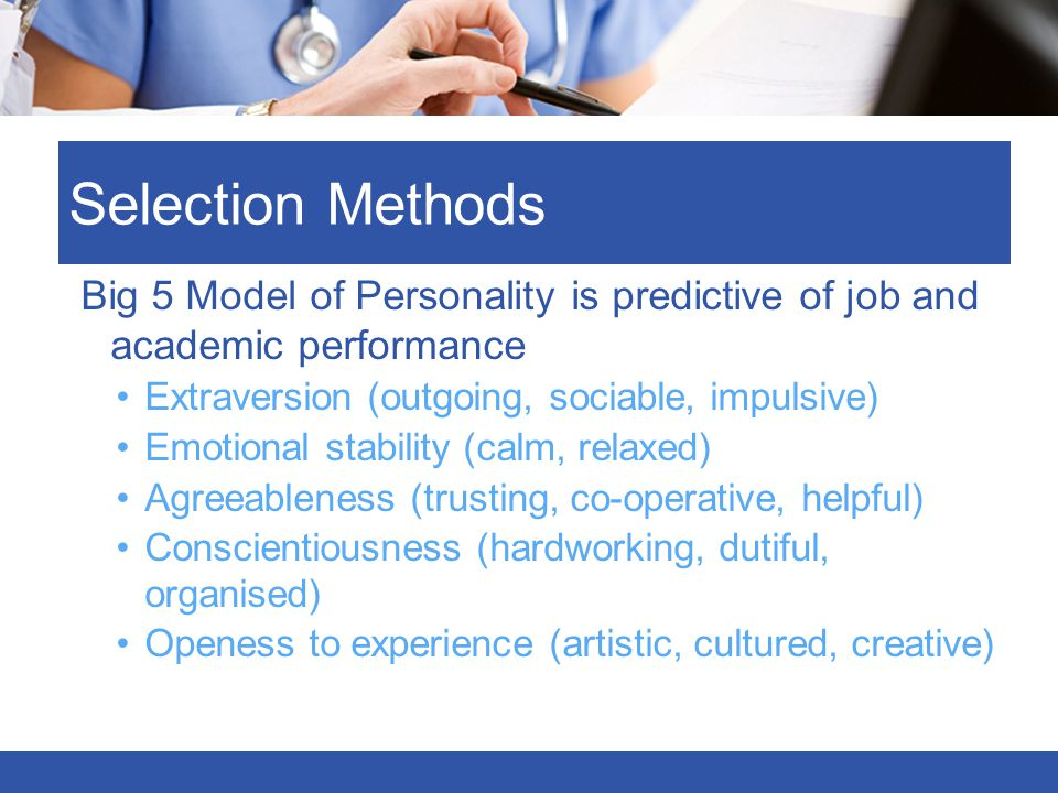 Selection Methods Big 5 Model of Personality is predictive of job and academic performance. Extraversion (outgoing, sociable, impulsive)
