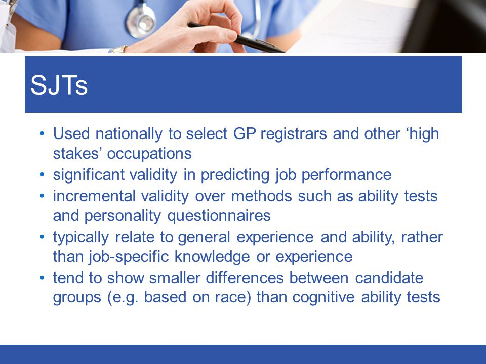 SJTs Used nationally to select GP registrars and other 'high stakes' occupations. significant validity in predicting job performance.