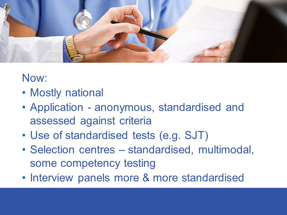 Now: Mostly national. Application - anonymous, standardised and assessed against criteria. Use of standardised tests (e.g. SJT)