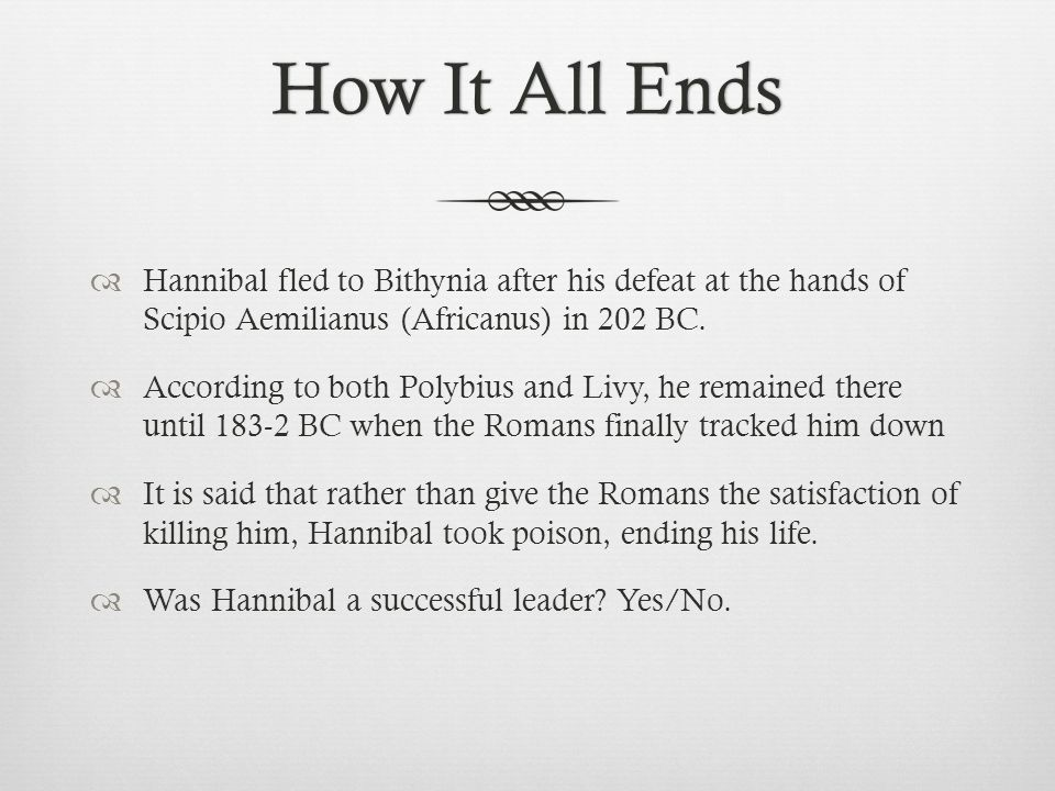 How It All Ends Hannibal fled to Bithynia after his defeat at the hands of Scipio Aemilianus (Africanus) in 202 BC.