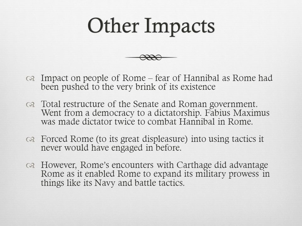 Other Impacts Impact on people of Rome – fear of Hannibal as Rome had been pushed to the very brink of its existence.