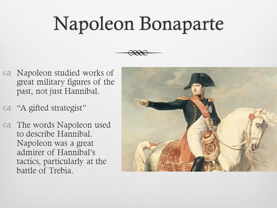 Napoleon Bonaparte Napoleon studied works of great military figures of the past, not just Hannibal.